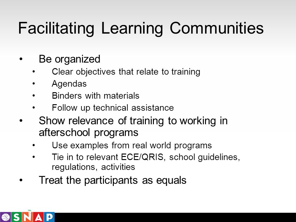 Facilitating Learning Communities Be organized Clear objectives that relate to training Agendas Binders with materials Follow up technical assistance