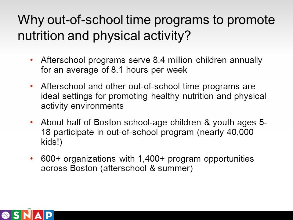 Why out-of-school time programs to promote nutrition and physical activity? Afterschool programs serve 8.4 million children annually for an average of