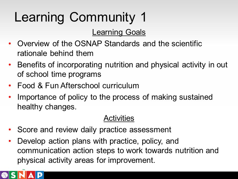 Learning Community 1 Learning Goals Overview of the OSNAP Standards and the scientific rationale behind them Benefits of incorporating nutrition and p
