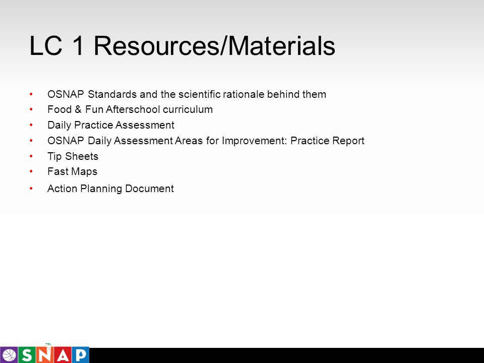 LC 1 Resources/Materials OSNAP Standards and the scientific rationale behind them Food & Fun Afterschool curriculum Daily Practice Assessment OSNAP Da