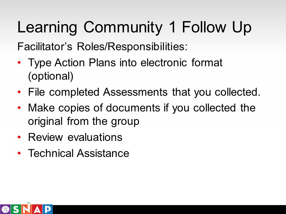 Learning Community 1 Follow Up Facilitators Roles/Responsibilities: Type Action Plans into electronic format (optional) File completed Assessments tha