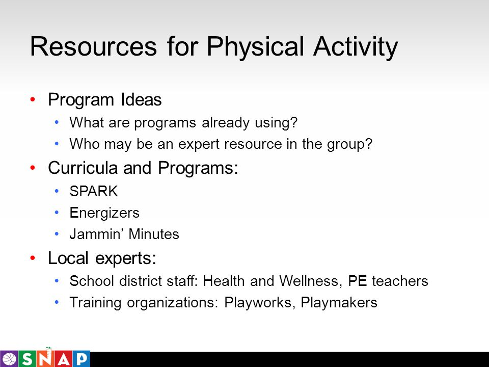 Resources for Physical Activity Program Ideas What are programs already using? Who may be an expert resource in the group? Curricula and Programs: SPA