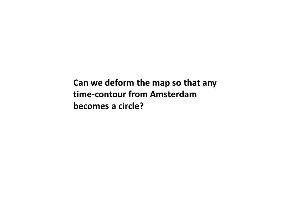 Can we deform the map so that any time-contour from Amsterdam becomes a circle?