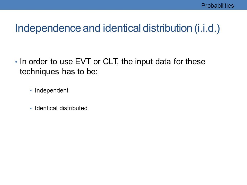 Independence and identical distribution (i.i.d.) In order to use EVT or CLT, the input data for these techniques has to be: Independent Identical dist