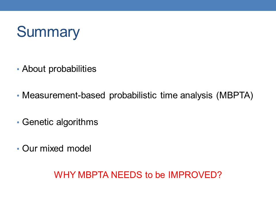 Summary About probabilities Measurement-based probabilistic time analysis (MBPTA) Genetic algorithms Our mixed model WHY MBPTA NEEDS to be IMPROVED
