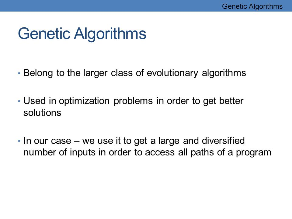 Genetic Algorithms Belong to the larger class of evolutionary algorithms Used in optimization problems in order to get better solutions In our case – we use it to get a large and diversified number of inputs in order to access all paths of a program