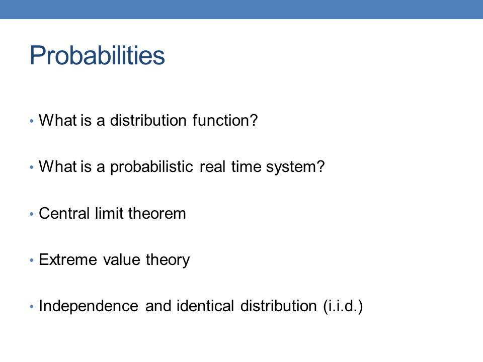 Probabilities What is a distribution function? What is a probabilistic real time system? Central limit theorem Extreme value theory Independence and i