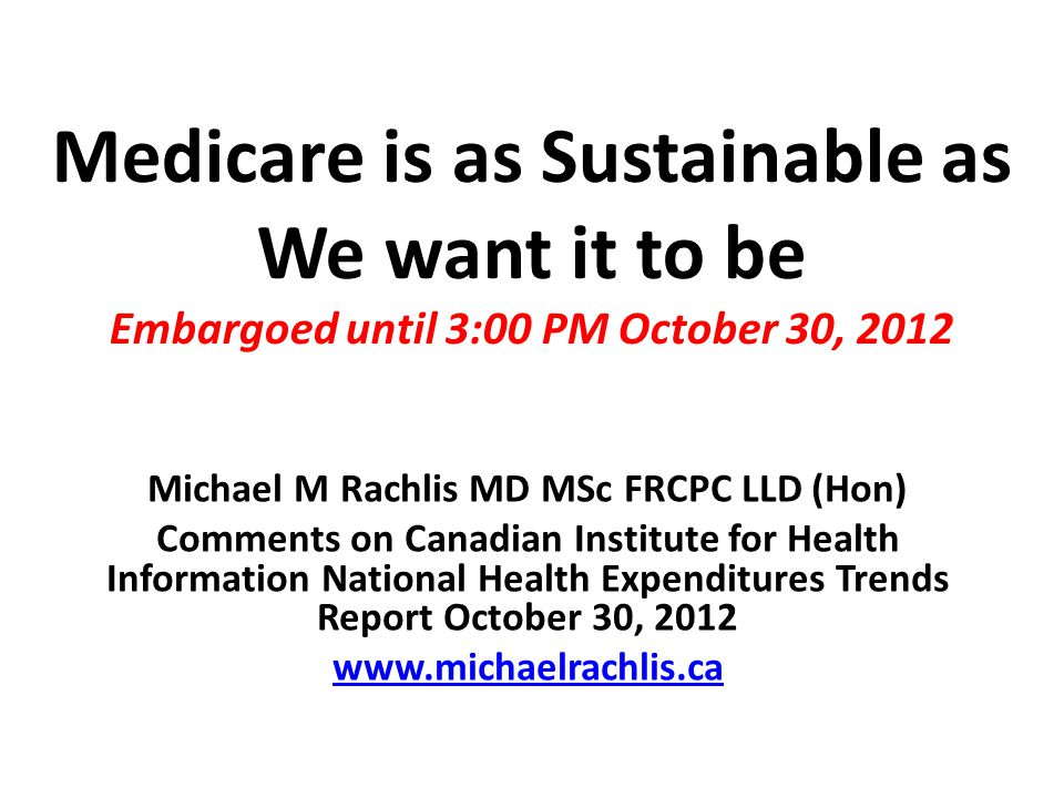 Medicare is as Sustainable as We want it to be Embargoed until 3:00 PM October 30, 2012 Michael M Rachlis MD MSc FRCPC LLD (Hon) Comments on Canadian Institute for Health Information National Health Expenditures Trends Report October 30, 2012 www.michaelrachlis.ca
