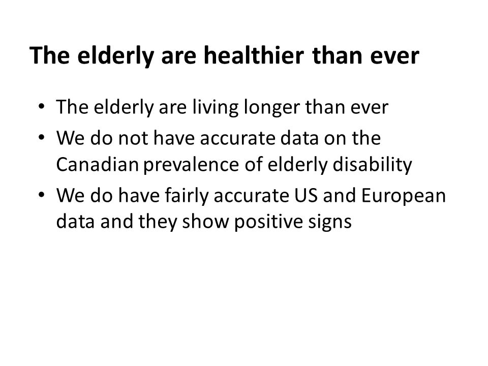 The elderly are healthier than ever The elderly are living longer than ever We do not have accurate data on the Canadian prevalence of elderly disabil
