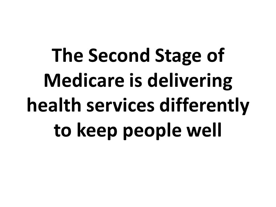 The Second Stage of Medicare is delivering health services differently to keep people well