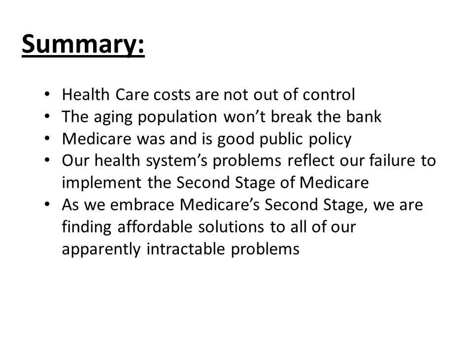 Summary: Health Care costs are not out of control The aging population wont break the bank Medicare was and is good public policy Our health systems problems reflect our failure to implement the Second Stage of Medicare As we embrace Medicares Second Stage, we are finding affordable solutions to all of our apparently intractable problems