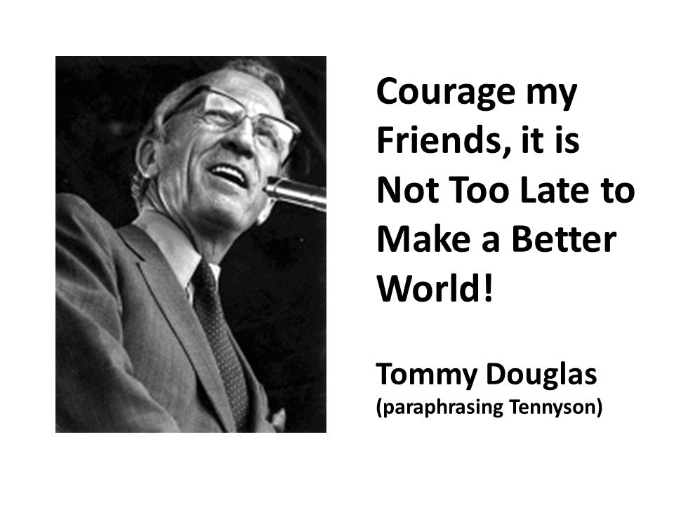 Courage my Friends, it is Not Too Late to Make a Better World.