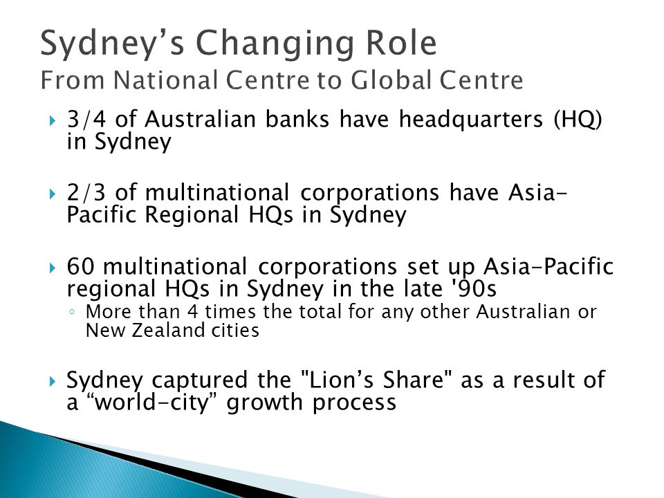 3/4 of Australian banks have headquarters (HQ) in Sydney 2/3 of multinational corporations have Asia- Pacific Regional HQs in Sydney 60 multinational