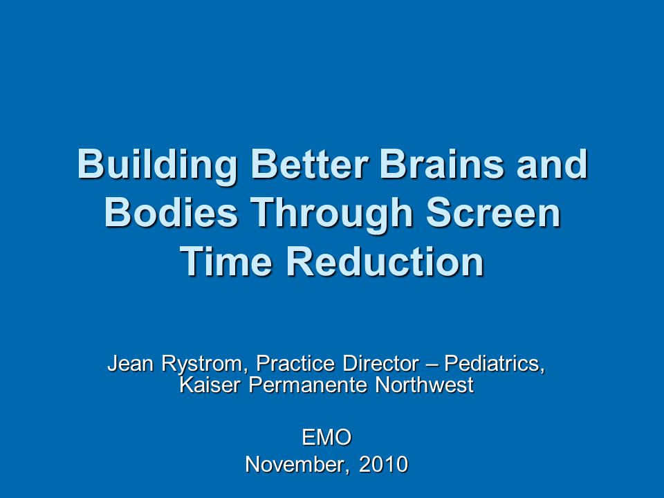 Building Better Brains and Bodies Through Screen Time Reduction Jean Rystrom, Practice Director – Pediatrics, Kaiser Permanente Northwest EMO November