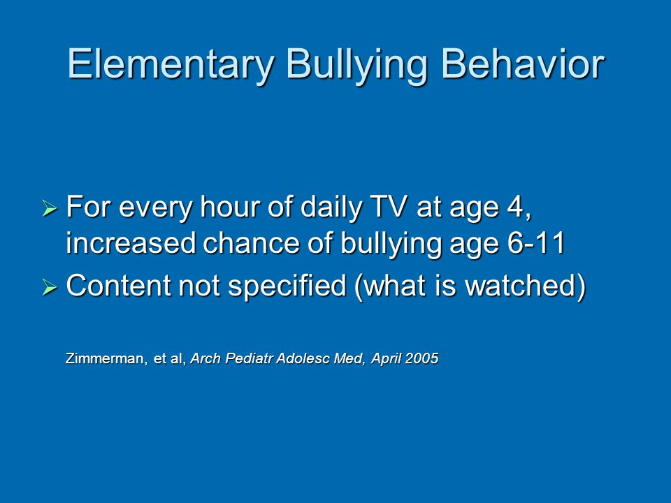 Elementary Bullying Behavior For every hour of daily TV at age 4, increased chance of bullying age 6-11 For every hour of daily TV at age 4, increased