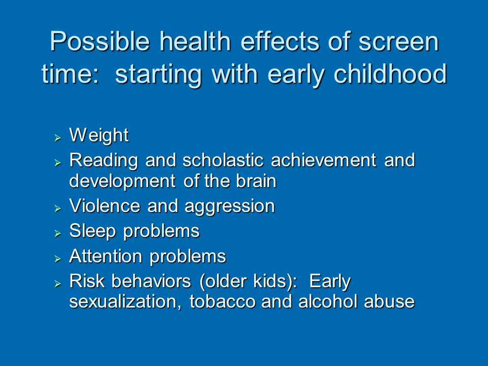 Possible health effects of screen time: starting with early childhood Weight Weight Reading and scholastic achievement and development of the brain Re