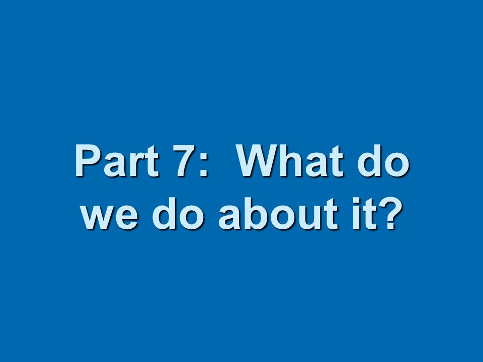 Part 7: What do we do about it?