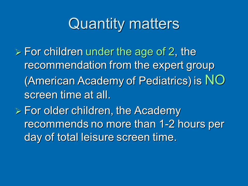 Quantity matters For children under the age of 2, the recommendation from the expert group (American Academy of Pediatrics) is NO screen time at all.
