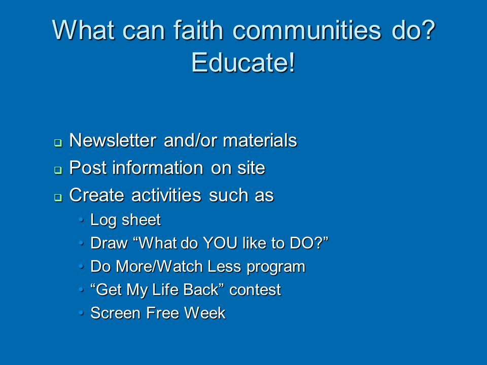What can faith communities do? Educate! Newsletter and/or materials Newsletter and/or materials Post information on site Post information on site Crea