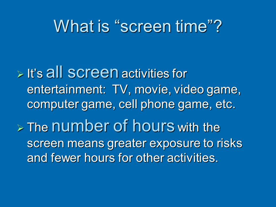 What is screen time? Its all screen activities for entertainment: TV, movie, video game, computer game, cell phone game, etc. Its all screen activitie