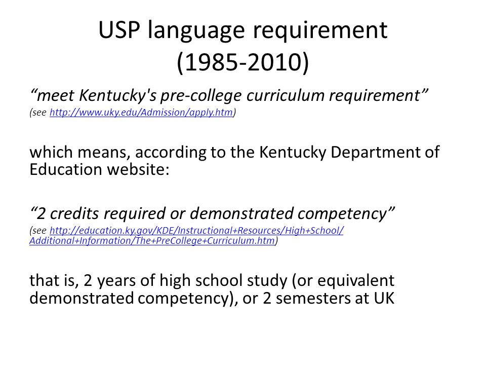 USP language requirement (1985-2010) meet Kentucky s pre-college curriculum requirement (see http://www.uky.edu/Admission/apply.htm)http://www.uky.edu/Admission/apply.htm which means, according to the Kentucky Department of Education website: 2 credits required or demonstrated competency (see http://education.ky.gov/KDE/Instructional+Resources/High+School/ Additional+Information/The+PreCollege+Curriculum.htm)http://education.ky.gov/KDE/Instructional+Resources/High+School/ Additional+Information/The+PreCollege+Curriculum.htm that is, 2 years of high school study (or equivalent demonstrated competency), or 2 semesters at UK