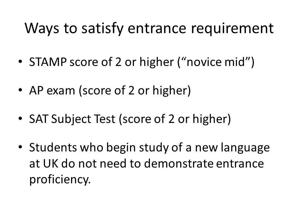 Ways to satisfy entrance requirement STAMP score of 2 or higher (novice mid) AP exam (score of 2 or higher) SAT Subject Test (score of 2 or higher) Students who begin study of a new language at UK do not need to demonstrate entrance proficiency.