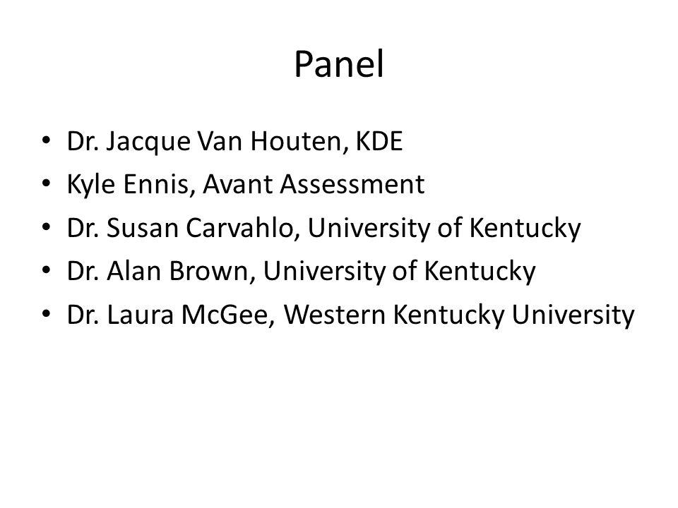 Panel Dr. Jacque Van Houten, KDE Kyle Ennis, Avant Assessment Dr. Susan Carvahlo, University of Kentucky Dr. Alan Brown, University of Kentucky Dr. La