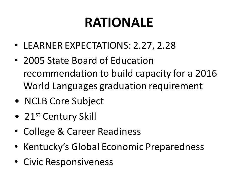RATIONALE LEARNER EXPECTATIONS: 2.27, 2.28 2005 State Board of Education recommendation to build capacity for a 2016 World Languages graduation requirement NCLB Core Subject 21 st Century Skill College & Career Readiness Kentuckys Global Economic Preparedness Civic Responsiveness