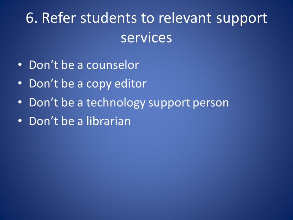 6. Refer students to relevant support services Dont be a counselor Dont be a copy editor Dont be a technology support person Dont be a librarian