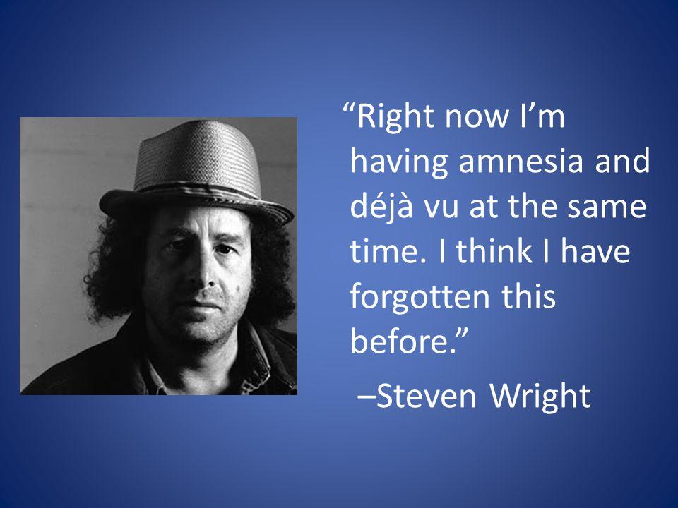 Right now Im having amnesia and déjà vu at the same time.