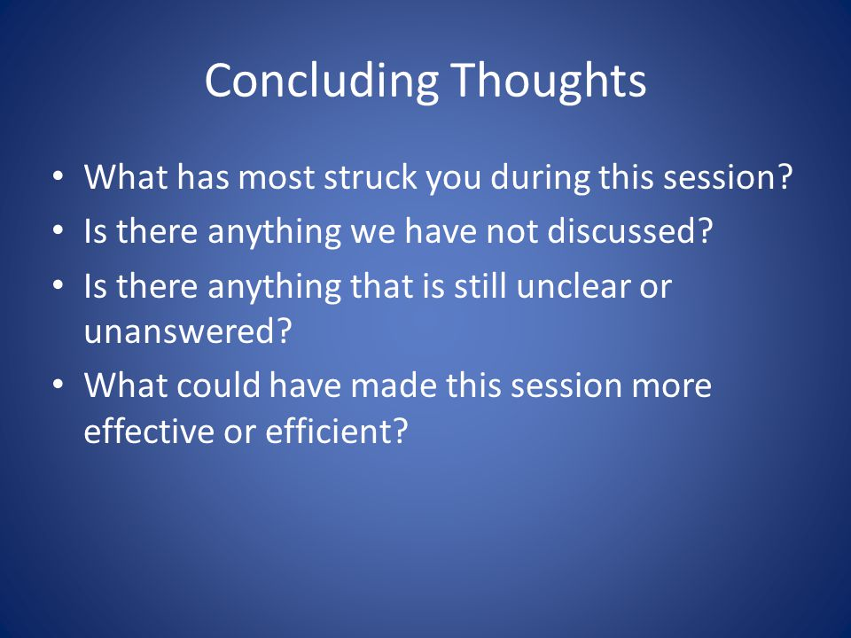 Concluding Thoughts What has most struck you during this session? Is there anything we have not discussed? Is there anything that is still unclear or
