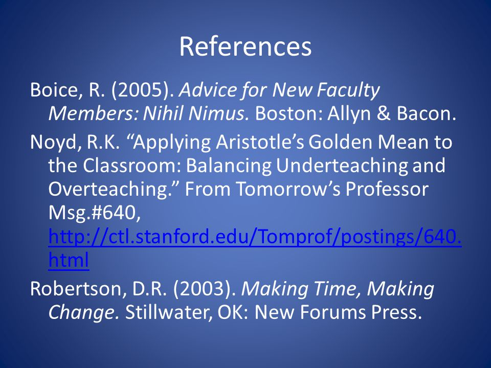 References Boice, R. (2005). Advice for New Faculty Members: Nihil Nimus. Boston: Allyn & Bacon. Noyd, R.K. Applying Aristotles Golden Mean to the Cla