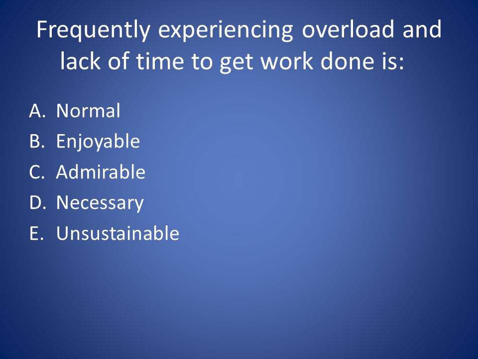 Frequently experiencing overload and lack of time to get work done is: A.Normal B.Enjoyable C.Admirable D.Necessary E.Unsustainable