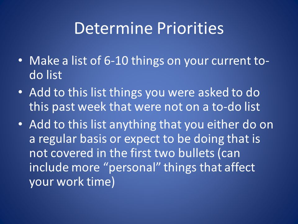 Determine Priorities Make a list of 6-10 things on your current to- do list Add to this list things you were asked to do this past week that were not
