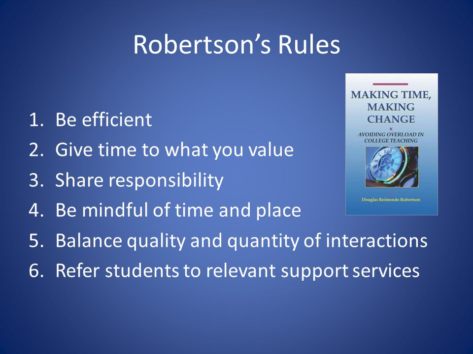 Robertsons Rules 1.Be efficient 2.Give time to what you value 3.Share responsibility 4.Be mindful of time and place 5.Balance quality and quantity of