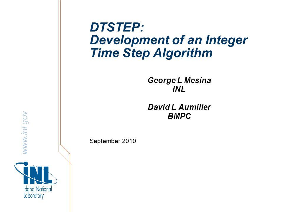 www.inl.gov DTSTEP: Development of an Integer Time Step Algorithm George L Mesina INL David L Aumiller BMPC September 2010