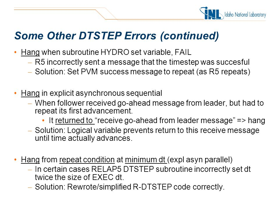 Some Other DTSTEP Errors (continued) Hang when subroutine HYDRO set variable, FAIL – R5 incorrectly sent a message that the timestep was succesful – Solution: Set PVM success message to repeat (as R5 repeats) Hang in explicit asynchronous sequential – When follower received go-ahead message from leader, but had to repeat its first advancement.