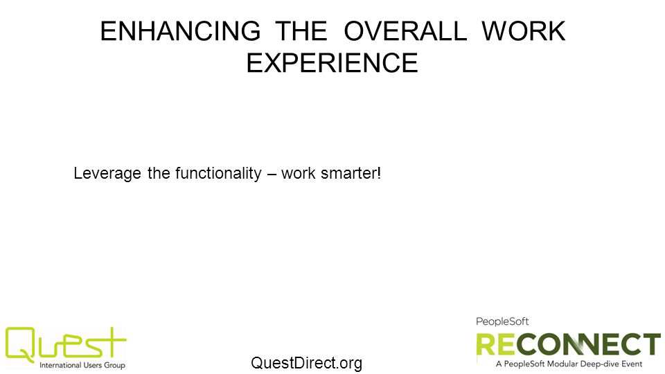 QuestDirect.org ENHANCING THE OVERALL WORK EXPERIENCE Leverage the functionality – work smarter!