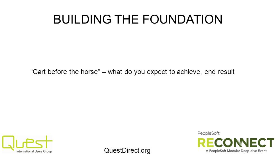 QuestDirect.org BUILDING THE FOUNDATION Cart before the horse – what do you expect to achieve, end result