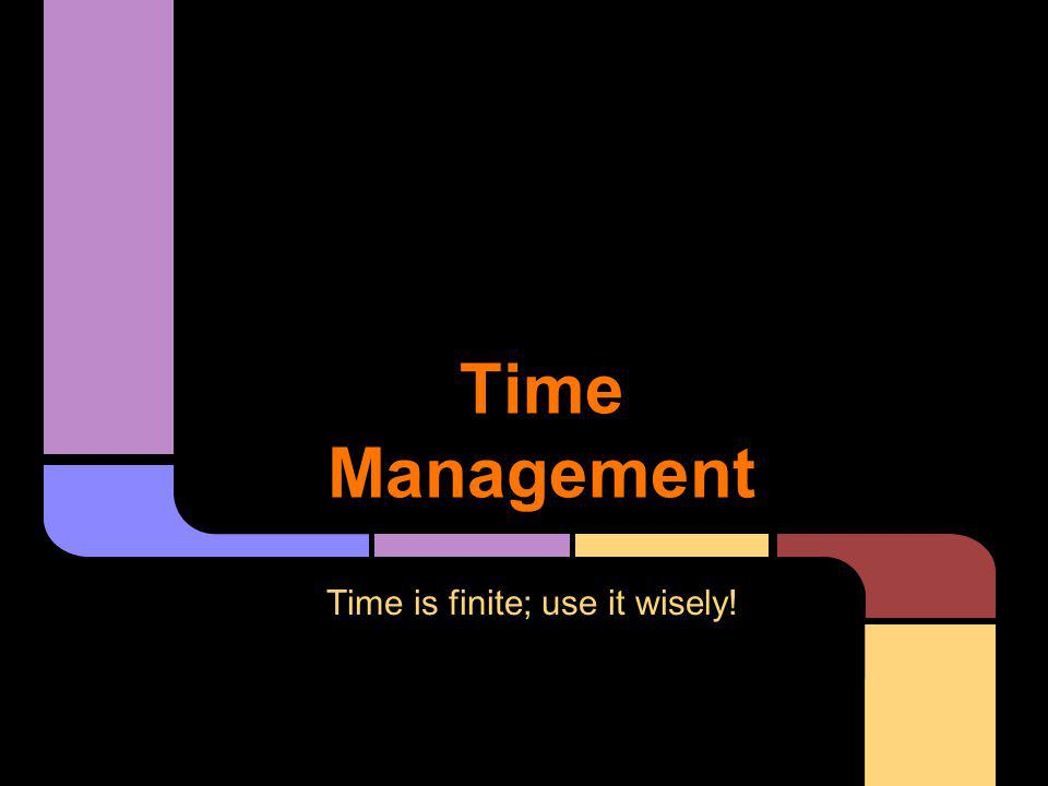 Time Management Time is finite; use it wisely!