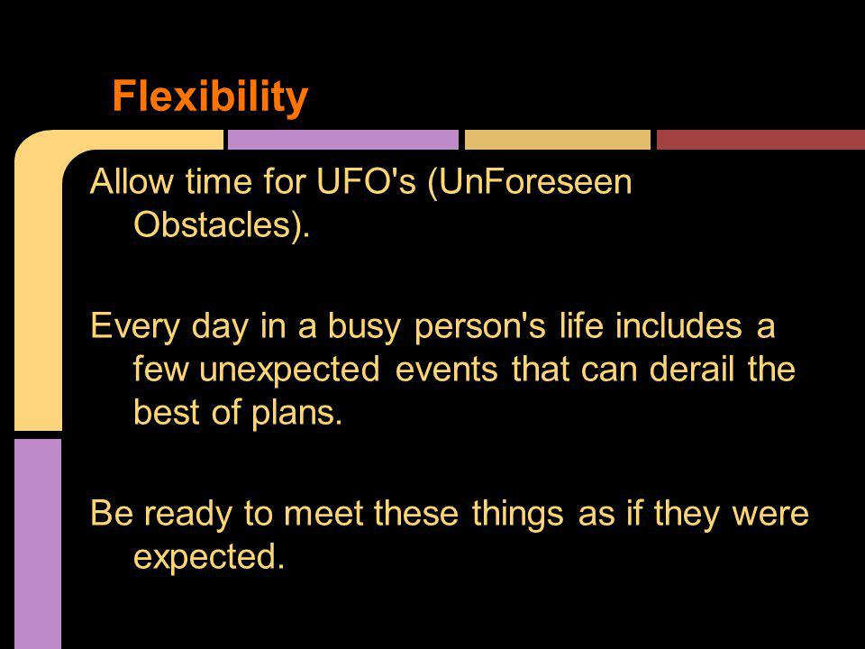 Allow time for UFO's (UnForeseen Obstacles). Every day in a busy person's life includes a few unexpected events that can derail the best of plans. Be