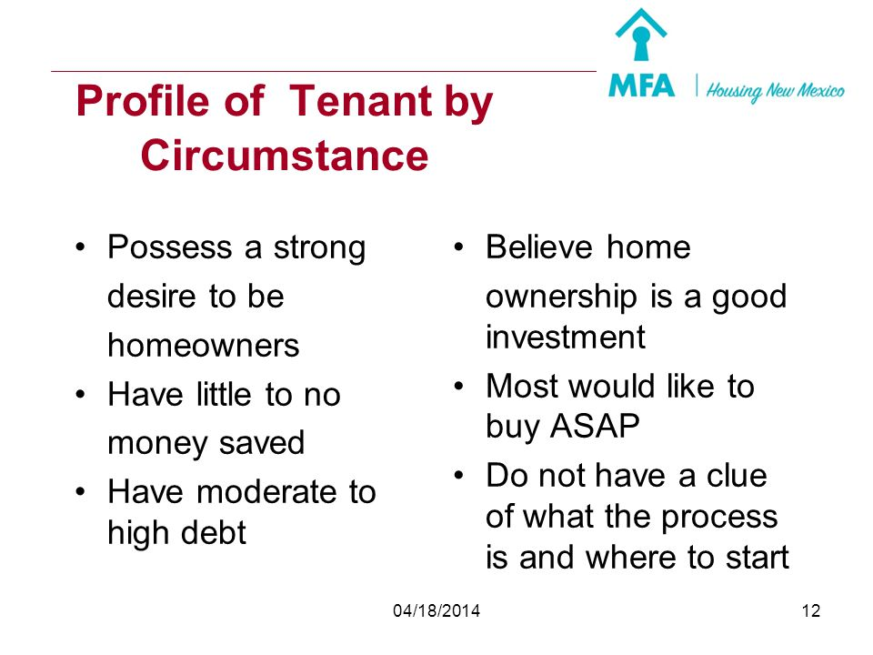04/18/201411 Profile of Tenants by Choice Choose not to own a home Do not want to be tied down (military) Maintenance (home and yard) Unstable employm