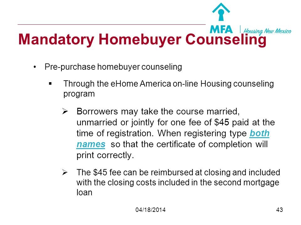 04/18/201442 Mandatory Homebuyer Counseling The pre-purchase homebuyer counseling will be either: Face to Face pre-purchase housing counseling provide
