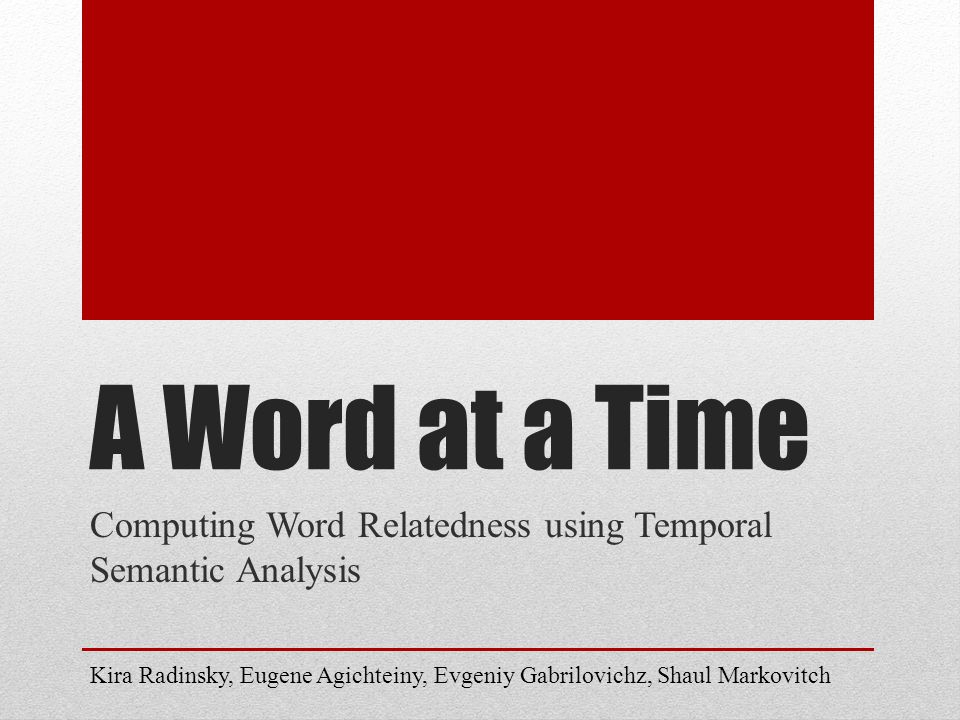 A Word at a Time Computing Word Relatedness using Temporal Semantic Analysis Kira Radinsky, Eugene Agichteiny, Evgeniy Gabrilovichz, Shaul Markovitch