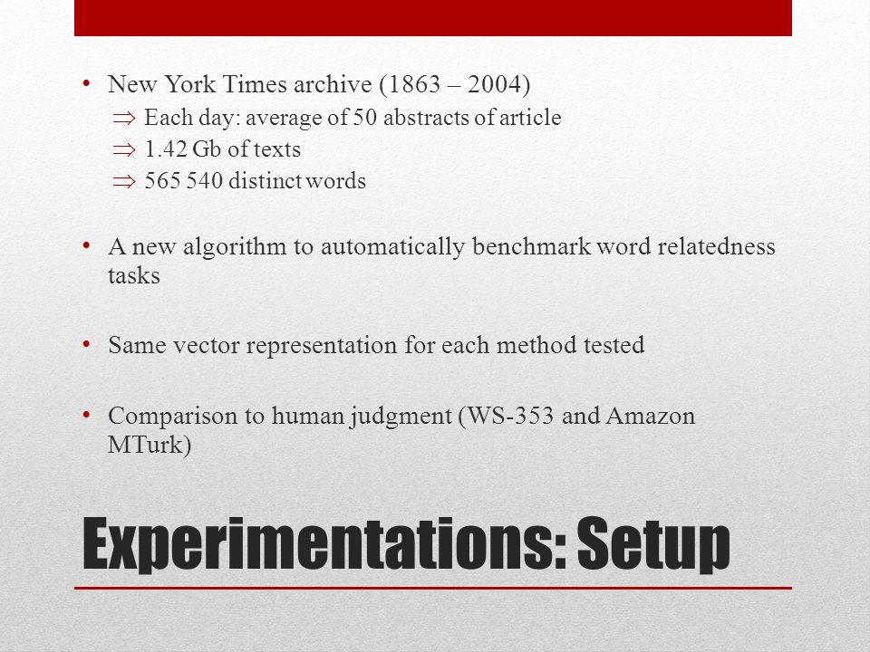 Experimentations: Setup New York Times archive (1863 – 2004) Each day: average of 50 abstracts of article 1.42 Gb of texts 565 540 distinct words A new algorithm to automatically benchmark word relatedness tasks Same vector representation for each method tested Comparison to human judgment (WS-353 and Amazon MTurk)
