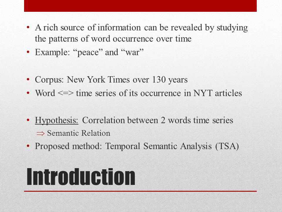 Introduction A rich source of information can be revealed by studying the patterns of word occurrence over time Example: peace and war Corpus: New York Times over 130 years Word time series of its occurrence in NYT articles Hypothesis: Correlation between 2 words time series Semantic Relation Proposed method: Temporal Semantic Analysis (TSA)