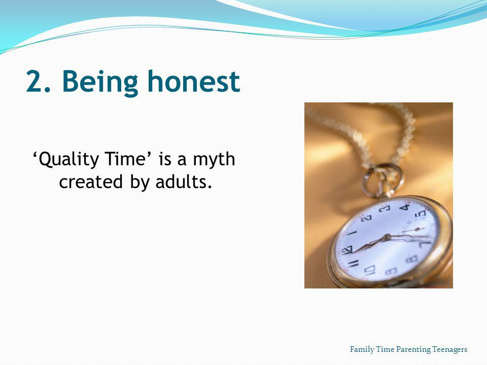 2. Being honest Quality Time is a myth created by adults. Family Time Parenting Teenagers