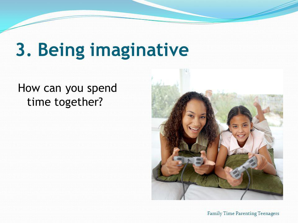 3. Being imaginative How can you spend time together Family Time Parenting Teenagers