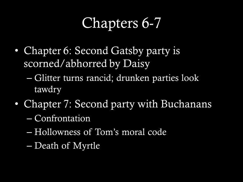 Chapters 6-7 Chapter 6: Second Gatsby party is scorned/abhorred by Daisy – Glitter turns rancid; drunken parties look tawdry Chapter 7: Second party w