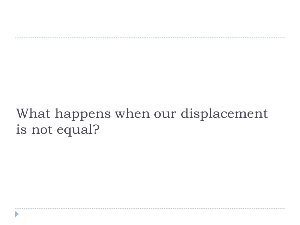 What happens when our displacement is not equal